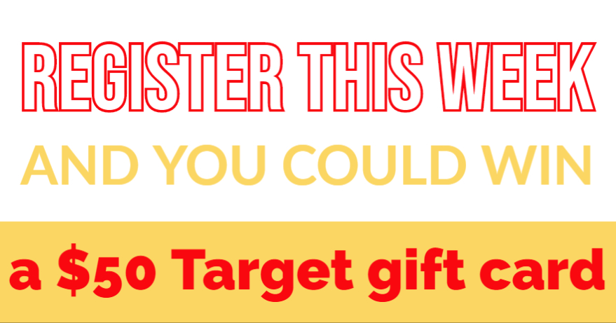 register this week to be entered into a drawing for $50 Target